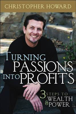 Turning Passions Into Profits: Three Steps to Wealth and Power