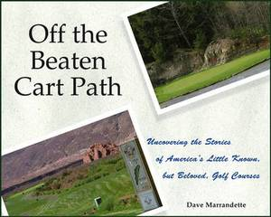 Off the Beaten Cart Path: Uncovering the Stories  of America's Little Known, But Beloved, Golf Courses