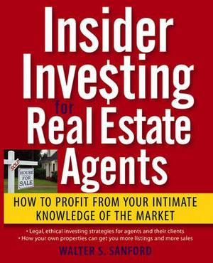 Insider Investing for Real Estate Agents: How to Profit From Your Intimate Knowledge of the Market