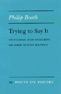 Trying to Say It: Outlooks and Insights on How Poems Happen