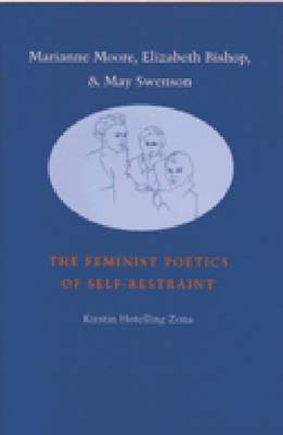 Marianne Moore, Elizabeth Bishop and May Swenson: The Feminist Poetics of Self-restraint