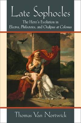 Late Sophocles: The Hero's Evolution in Electra, Philoctetes, and Oedipus at Colonus