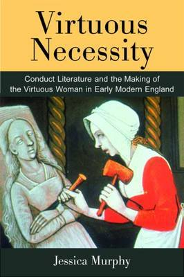 Virtuous Necessity: Conduct Literature and the Making of the Virtuous Woman in Early Modern England
