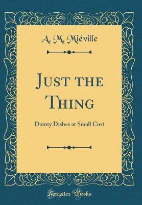 Just the Thing: Dainty Dishes at Small Cost (Classic Reprint)