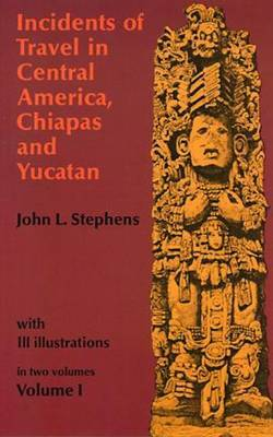 Incidents of Travel in Central America, Chiapas and Yucatan: v. 1