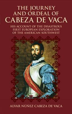 The Journey and Ordeal of Cabeza De Vaca: His Account of the Disasterous First European Exploration of the American Southwest