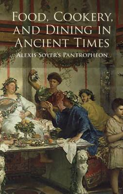 Food, Cookery and Dining in Ancient Times: Alexis Soyer's  Pantropheon