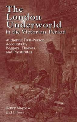 The London Underworld in the Victorian Period: Authentic First-Person Accounts by Beggars, Thieves and Prostitutes: Volume 1