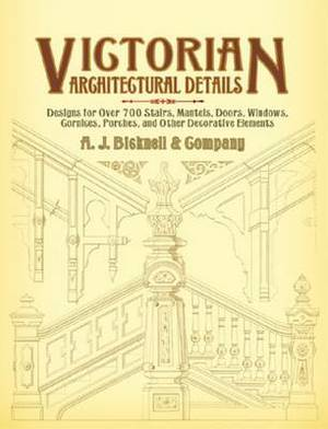 Victorian Architectural Details: Designs for Over 700 Stairs, Mantels, Doors, Windows, Cornices, Porches, and Other Decorative Elements