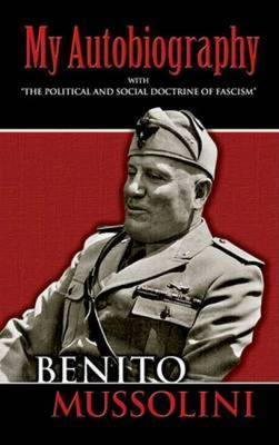 My Autobiography: With  The Political and Social Doctrine of Fascism