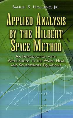 Applied Analysis by the Hilbert Space Method: An Introduction with Applications to the Wave, Heat and Schrodinger Equations