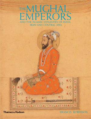 The Mughal Emperors: and the Islamic Dynasties of India, Iran and Central Asia 1206-1925