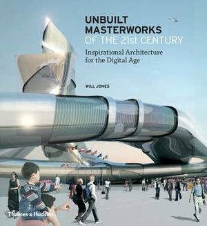 Unbuilt Masterworks of the 21st Century: Inspirational Architecture for the Digital Age