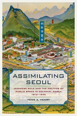 Assimilating Seoul: Japanese Rule and the Politics of Public Space in Colonial Korea, 1910--1945
