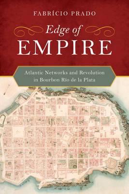 Edge of Empire: Atlantic Networks and Revolution in Bourbon Rio de la Plata