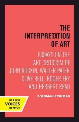 Interpretation of Art: Essays on the Art Criticism of John Ruskin, Walter Pater, Clive Bell, Roger Fry, and Herbert Read