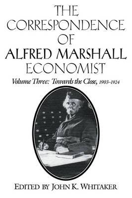 The Correspondence of Alfred Marshall, Economist: Volume 3, Towards the Close, 1903-1924: v. 3