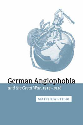 Studies in the Social and Cultural History of Modern Warfare: Series Number 11: German Anglophobia and the Great War, 1914-1918