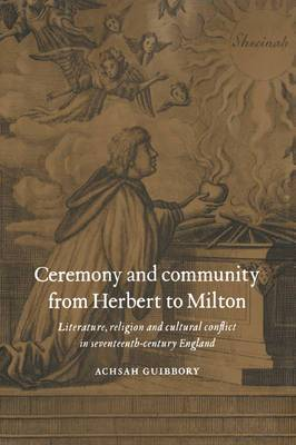 Ceremony and Community from Herbert to Milton: Literature, Religion, and Cultural Conflict in Seventeenth-century England