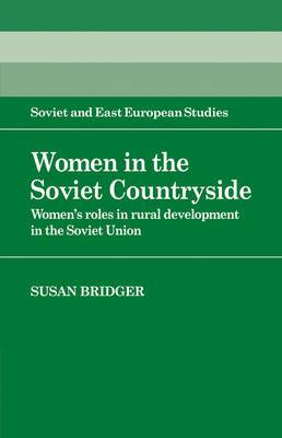 Cambridge Russian, Soviet and Post-Soviet Studies: Series Number 56: Women in the Soviet Countryside: Women's Roles in Rural Development in the Soviet Union