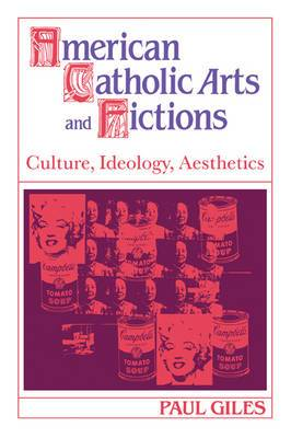 Cambridge Studies in American Literature and Culture: Series Number 58: American Catholic Arts and Fictions: Culture, Ideology, Aesthetics