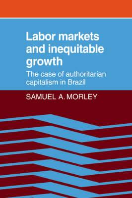 Labor Markets and Inequitable Growth: The Case of Authoritarian Capitalism in Brazil