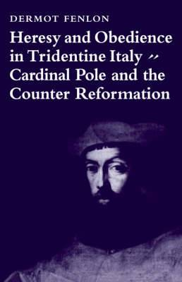 Heresy and Obedience in Tridentine Italy: Cardinal Pole and the Counter Reformation