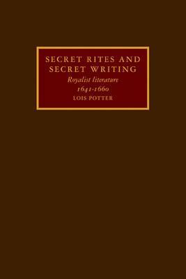 Secret Rites and Secret Writing: Royalist Literature, 1641-1660