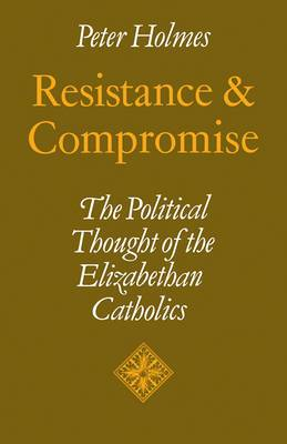Resistance and Compromise: The Political Thought of the Elizabethan Catholics