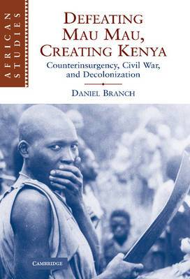 African Studies: Series Number 111: Defeating Mau Mau, Creating Kenya: Counterinsurgency, Civil War, and Decolonization