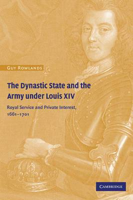 The Dynastic State and the Army Under Louis XIV: Royal Service and Private Interest 1661-1701