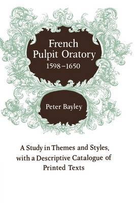 French Pulpit Oratory, 1598-1650: A Study of Themes and Styles, with a Descriptive Catalogue of Printed Texts
