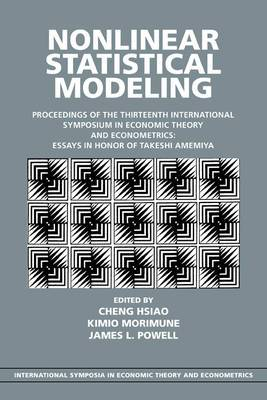 Nonlinear Statistical Modeling: Proceedings of the Thirteenth International Symposium in Economic Theory and Econometrics: Essays in Honor of Takeshi Amemiya