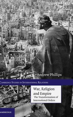 Cambridge Studies in International Relations: Series Number 117: War, Religion and Empire: The Transformation of International Orders