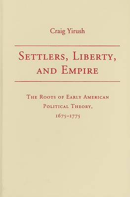 Settlers, Liberty, and Empire: The Roots of Early American Political Theory, 1675-1775