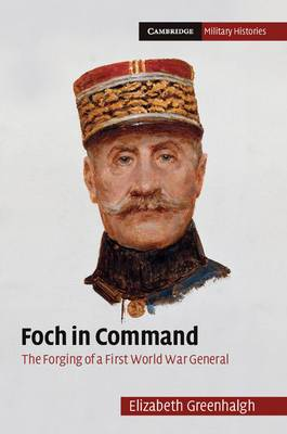 Foch in Command: The Forging of a First World War General