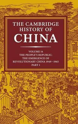 The Cambridge History of China: Volume 14, the People's Republic, Part 1, the Emergence of Revolutionary China, 1949-1965