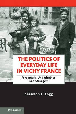 The Politics of Everyday Life in Vichy France: Foreigners, Undesirables, and Strangers