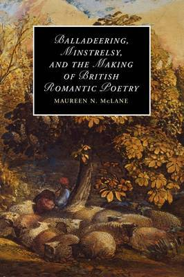 Balladeering, Minstrelsy, and the Making of British Romantic Poetry