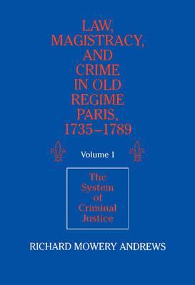 Law, Magistracy, and Crime in Old Regime Paris, 1735-1789: Volume 1, The System of Criminal Justice: v. 1: System of Criminal Justice