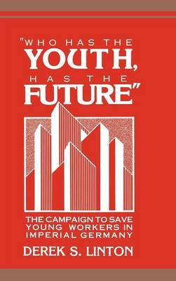 Who Has the Youth, Has the Future : the Campaign to Save Young Workers in Imperial Germany