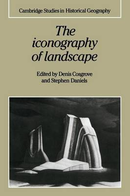 Cambridge Studies in Historical Geography: Series Number 9: The Iconography of Landscape: Essays on the Symbolic Representation, Design and Use of Past Environments