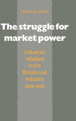 The Struggle for Market Power: Industrial Relations in the British Coal Industry, 1800-1840
