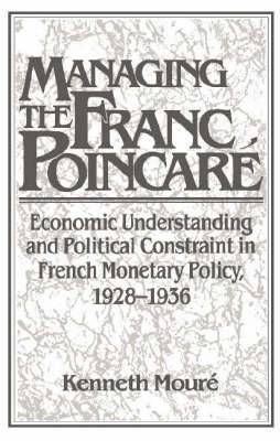 Managing the Franc Poincare: Economic Understanding and Political Constraint in French Monetary Policy, 1928-1936