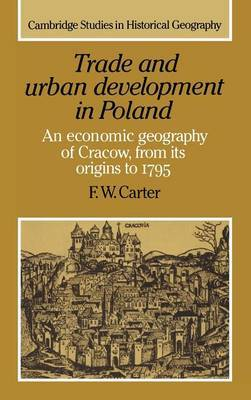 Cambridge Studies in Historical Geography: Series Number 20: Trade and Urban Development in Poland: An Economic Geography of Cracow, from its Origins to 1795