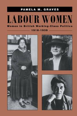Labour Women: Women in British Working Class Politics, 1918-1939