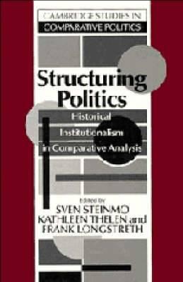 Cambridge Studies in Comparative Politics: Structuring Politics: Historical Institutionalism in Comparative Analysis