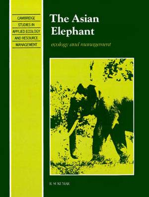 Cambridge Studies in Applied Ecology and Resource Management: The Asian Elephant: Ecology and Management