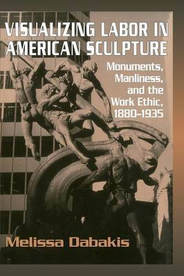 Visualizing Labor in American Sculpture: Monuments, Manliness, and the Work Ethic, 1880-1935
