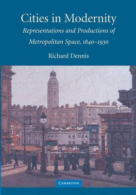 Cities in Modernity: Representations and Productions of Metropolitan Space, 1840 -1930